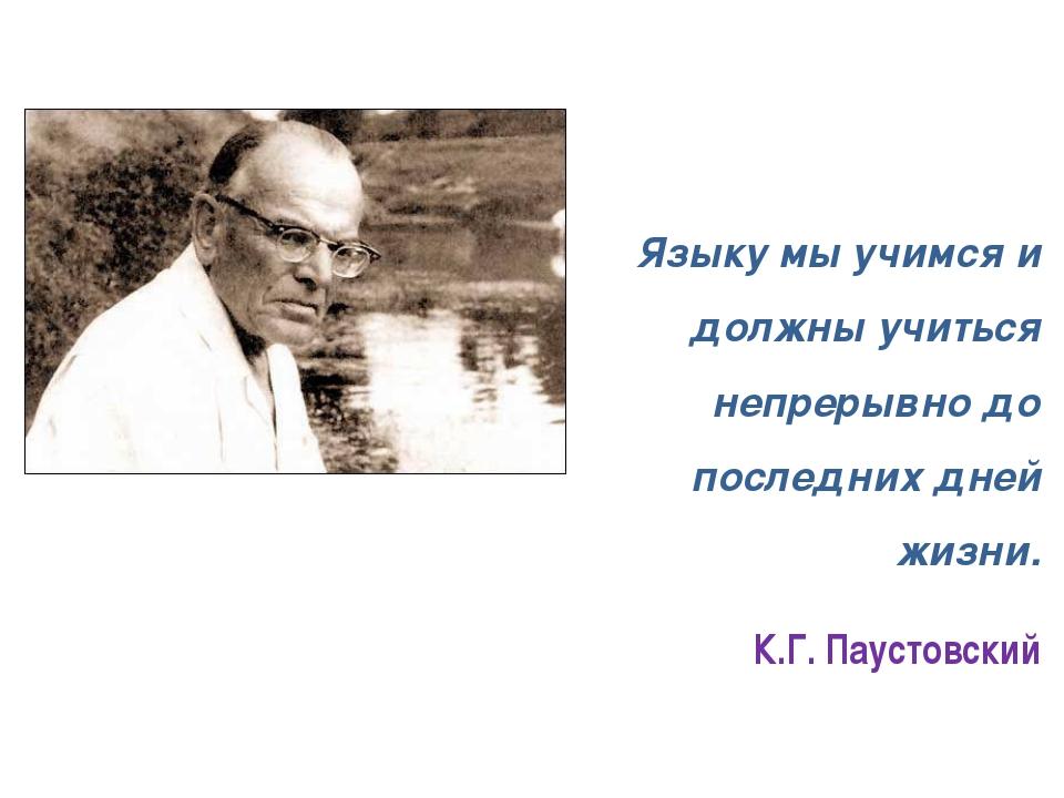 Языку мы учимся и должны учиться непрерывно до последних дней жизни. К.Г. Па...