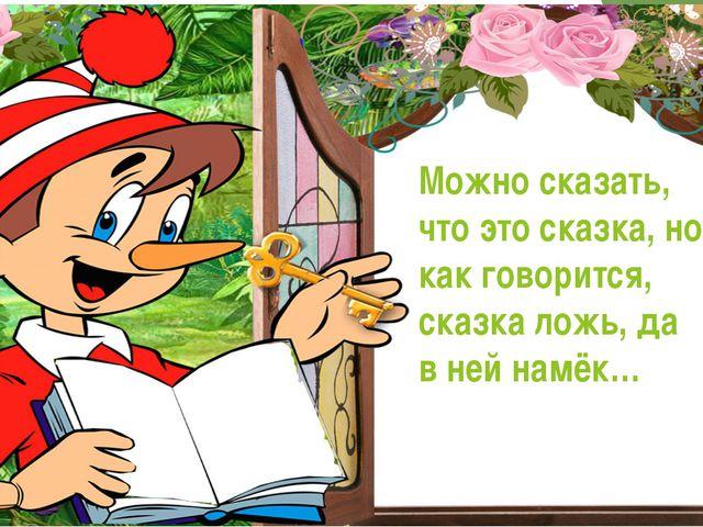 Можно сказать, что это сказка, но как говорится, сказка ложь, да в ней намёк…