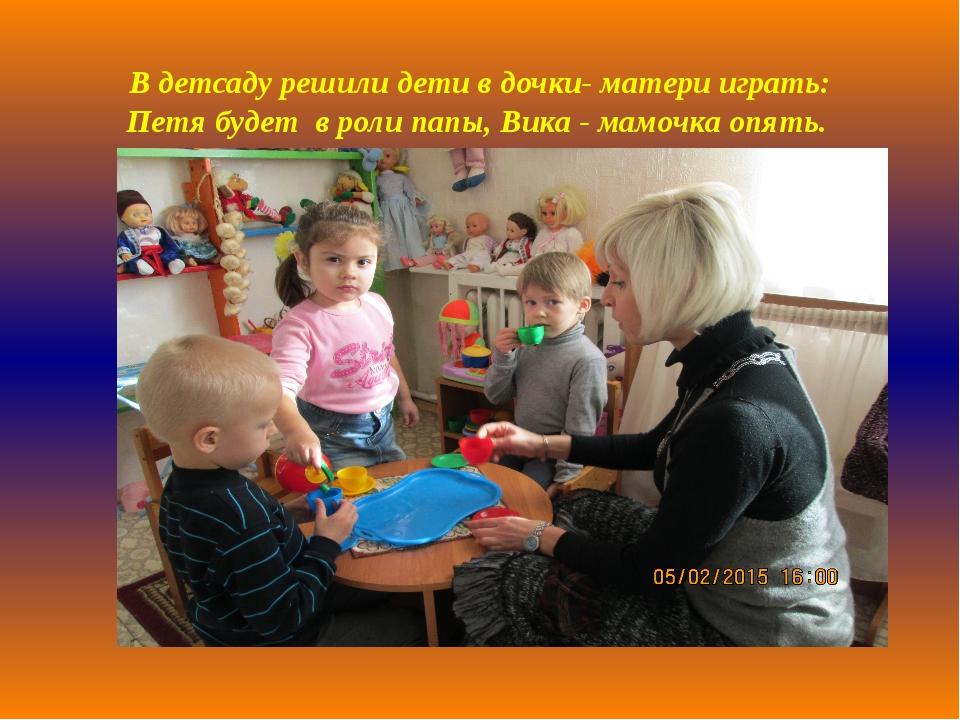 В детсаду решили детив дочки- матери играть: Петя будет в роли папы,Вика -...