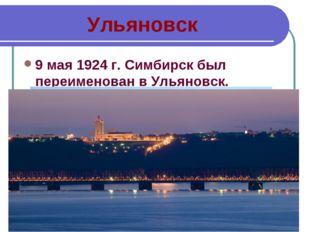 Ульяновск 9 мая 1924г. Симбирск был переименован в Ульяновск.