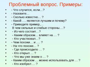 Проблемный вопрос. Примеры: - Что случится, если…? - Назовите… - Сколько изве