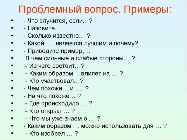 Проблемный вопрос. Примеры: - Что случится, если…? - Назовите… - Сколько изве...