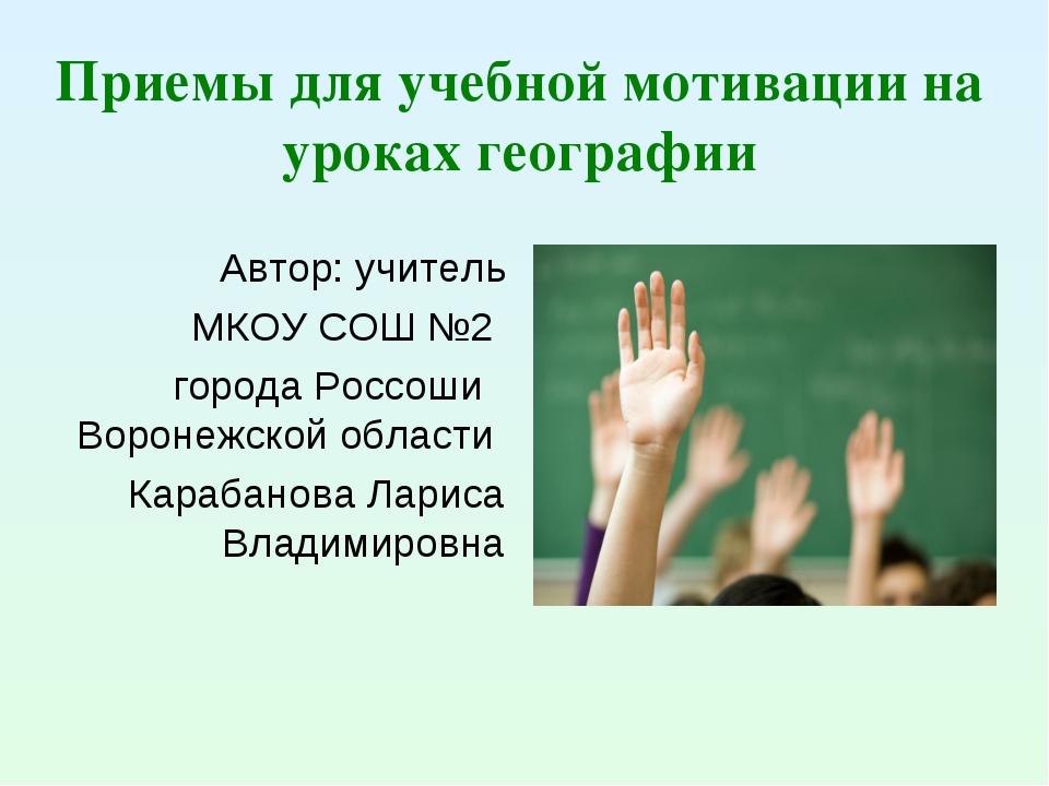 Приемы для учебной мотивации на уроках географии Автор: учитель МКОУ СОШ №2 г...