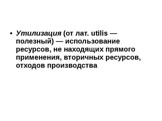Утилизация (от лат. utilis — полезный) — использование ресурсов, не находящи...