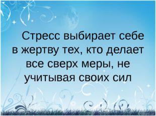 Стресс выбирает себе в жертву тех, кто делает все сверх меры, не учитывая св