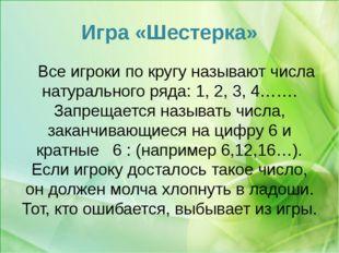 Игра «Шестерка» Все игроки по кругу называют числа натурального ряда: 1, 2, 3