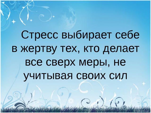 Стресс выбирает себе в жертву тех, кто делает все сверх меры, не учитывая св...