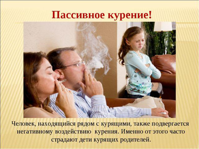 Пассивное курение! Человек, находящийся рядом с курящими, также подвергается...