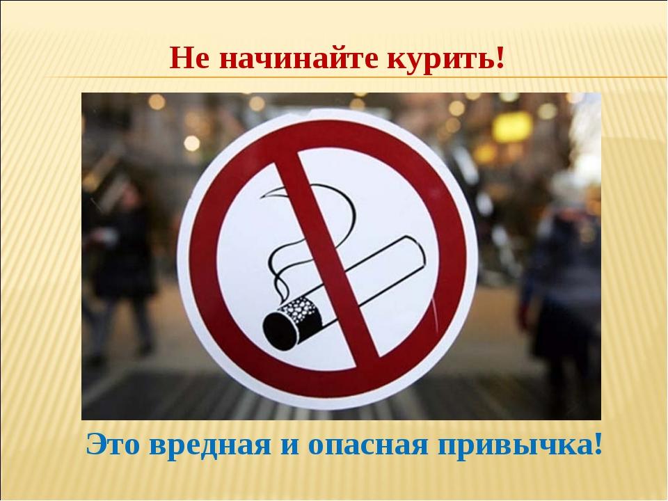 Не начинайте курить! Это вредная и опасная привычка!