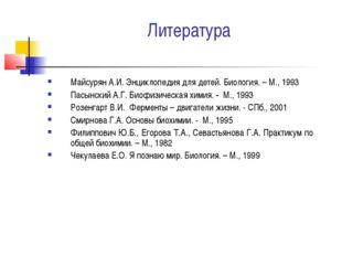 Литература Майсурян А.И. Энциклопедия для детей. Биология. – М., 1993 Пасынск