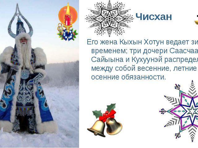Чисхан Его жена Кыхын Хотун ведает зимним временем; три дочери Саасчаана, Сай...