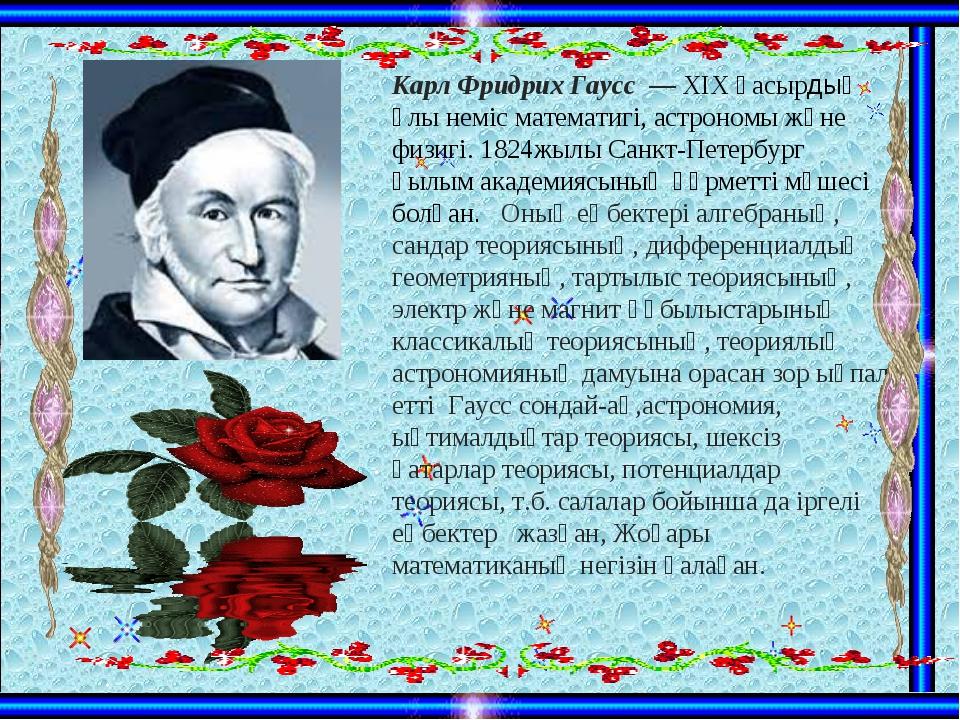 Карл Фридрих Гаусс — XIX ғасырдың ұлы неміс математигі, астрономы және физигі...