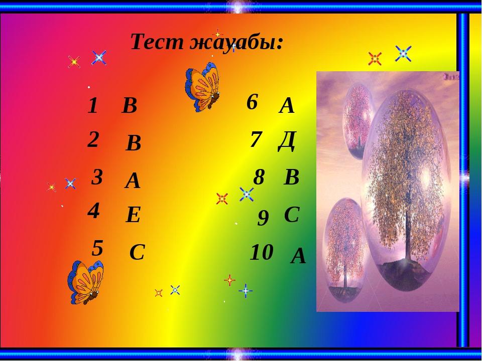 Тест жауабы: 1 3 2 5 4 6 А В В С Е 8 7 9 А 10 В Д А С