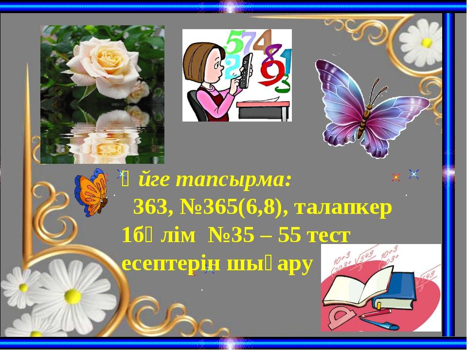 Үйге тапсырма: 363, №365(6,8), талапкер 1бөлім №35 – 55 тест есептерін шығару