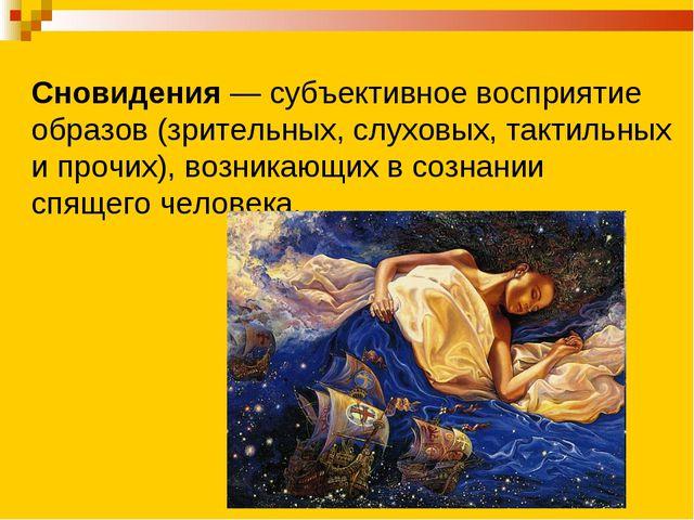 Сновидения — субъективное восприятие образов (зрительных, слуховых, тактильны...