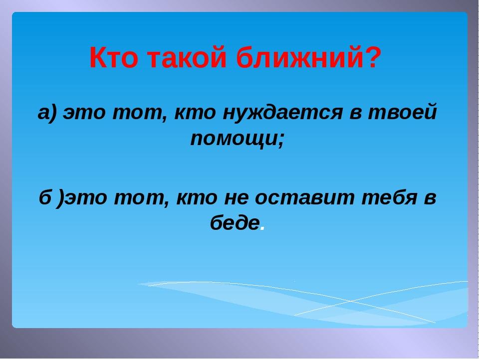 Кто такой ближний? а) это тот, кто нуждается в твоей помощи; б )это тот, кто...