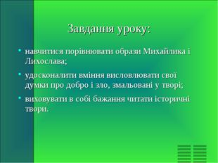 Завдання уроку: навчитися порівнювати образи Михайлика і Лихослава; удосконал