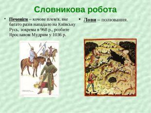 Словникова робота Печеніги – кочове плем'я, яке багато разів нападало на Київ