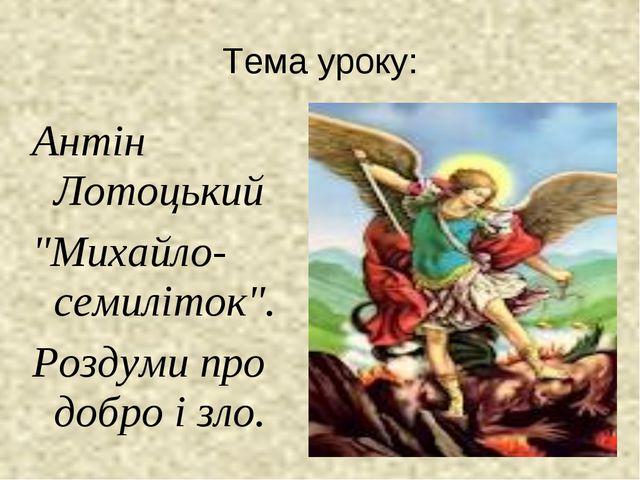 """Тема уроку: Антін Лотоцький """"Михайло-семиліток"""". Роздуми про добро і зло."""