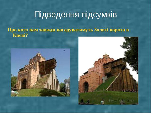 Підведення підсумків Про кого нам завжди нагадуватимуть Золоті ворота в Києві?