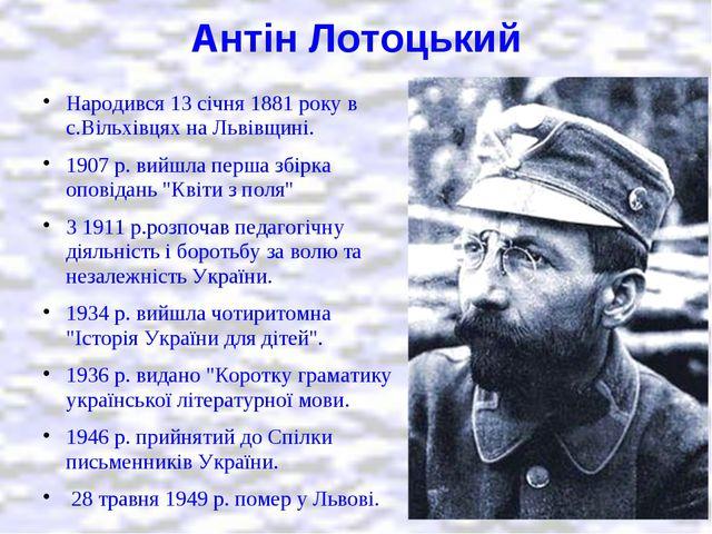 Антін Лотоцький Народився 13 січня 1881 року в с.Вільхівцях на Львівщині. 190...