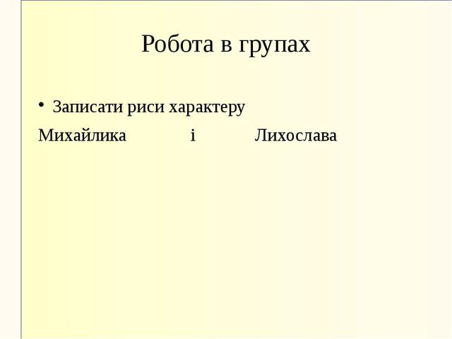 Робота в групах Записати риси характеру Михайлика і Лихослава