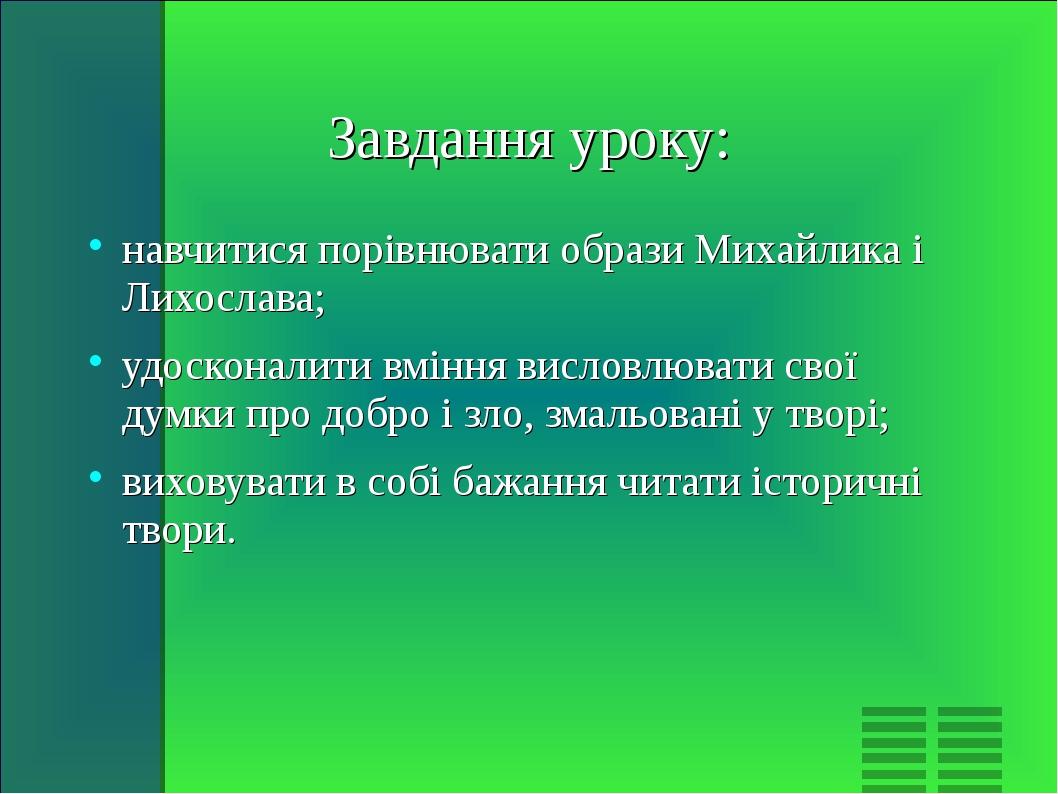 Завдання уроку: навчитися порівнювати образи Михайлика і Лихослава; удосконал...