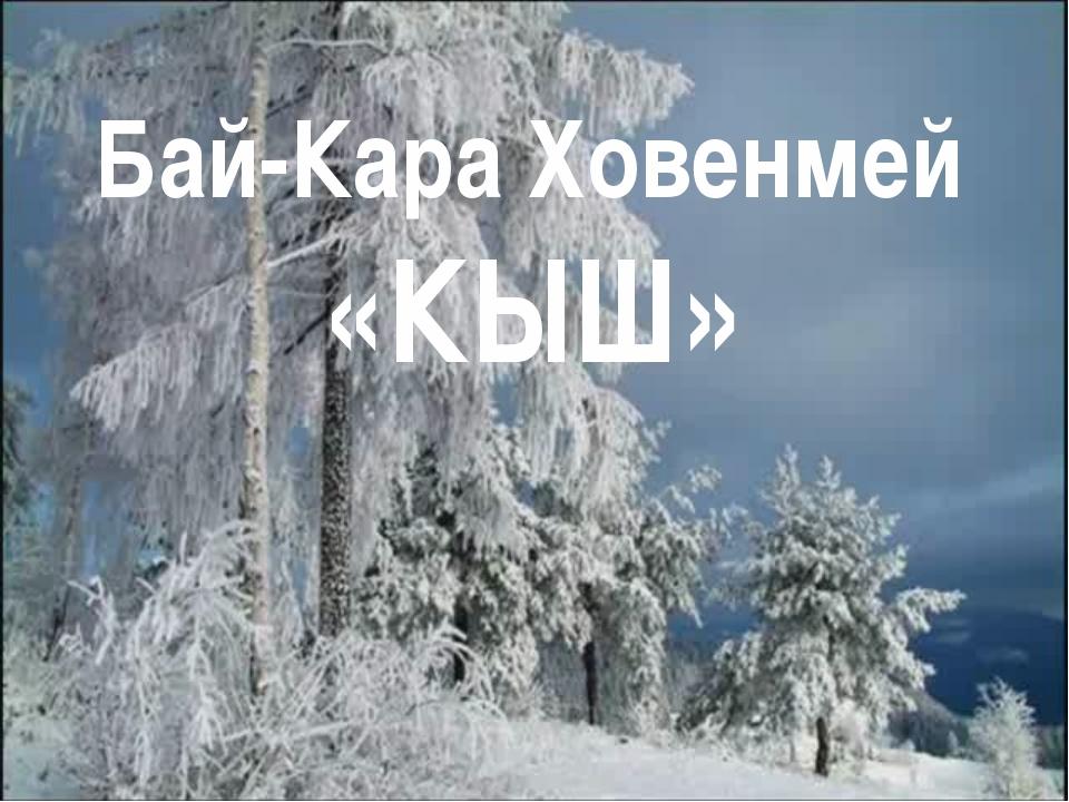 Бай-Кара Ховенмей «КЫШ»