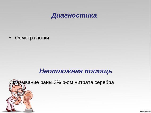 Диагностика Осмотр глотки Неотложная помощь Смазывание раны 3% р-ом нитрата с...