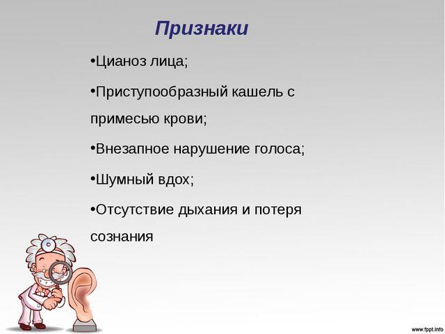 Признаки Цианоз лица; Приступообразный кашель с примесью крови; Внезапное нар...