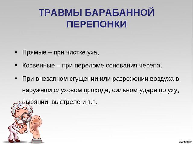 ТРАВМЫ БАРАБАННОЙ ПЕРЕПОНКИ Прямые – при чистке уха, Косвенные – при переломе...