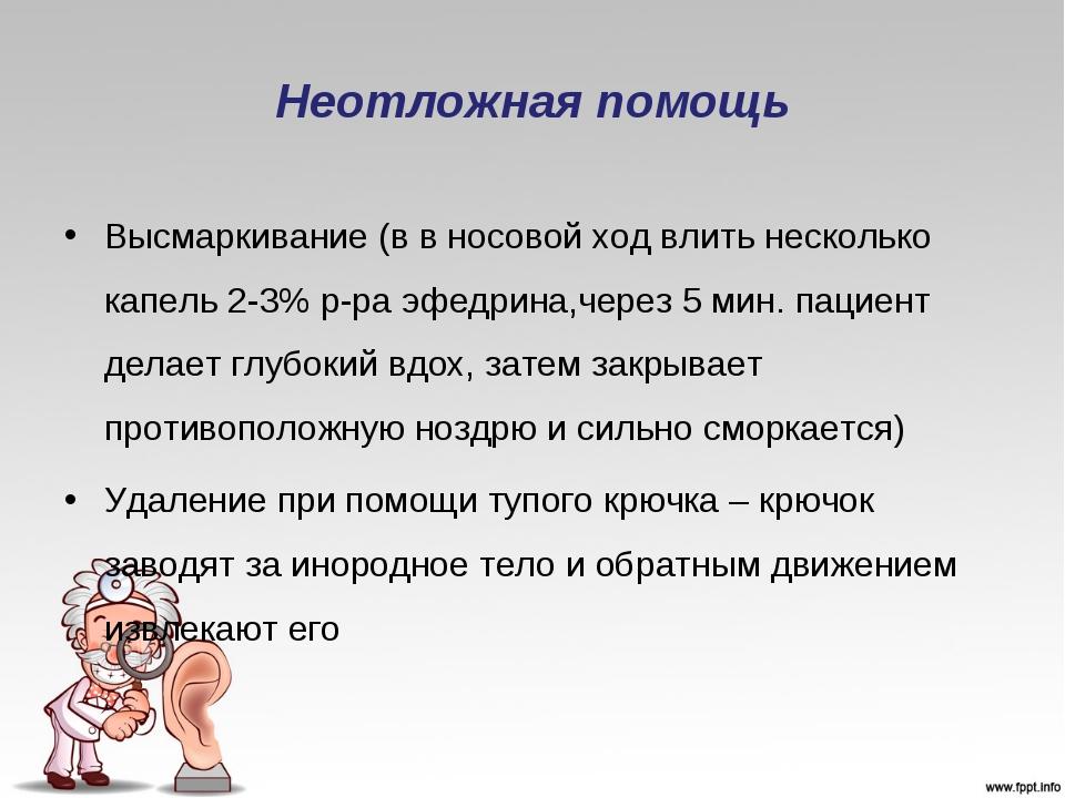 Неотложная помощь Высмаркивание (в в носовой ход влить несколько капель 2-3%...