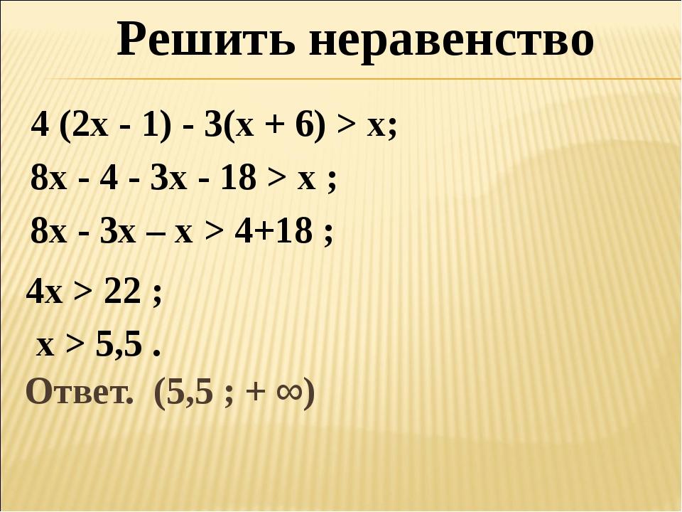 Ответ. (5,5 ; + ∞) Решить неравенство 4 (2х - 1) - 3(х + 6) > х; 8х - 4 - 3х...