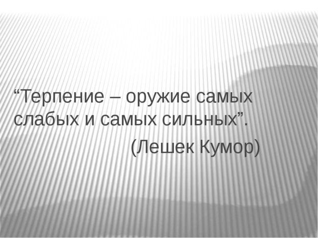"""""""Терпение – оружие самых слабых и самых сильных"""". (Лешек Кумор)"""