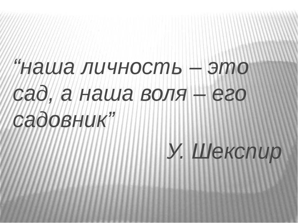 """""""наша личность – это сад, а наша воля – его садовник"""" У. Шекспир"""