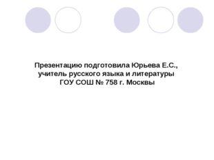 Презентацию подготовила Юрьева Е.С., учитель русского языка и литературы ГОУ