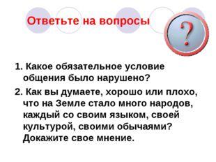 Ответьте на вопросы 1. Какое обязательное условие общения было нарушено? 2. К