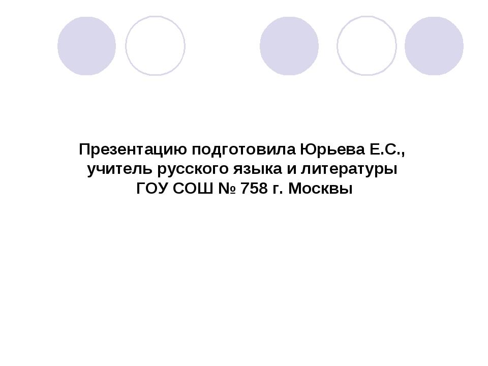 Презентацию подготовила Юрьева Е.С., учитель русского языка и литературы ГОУ...