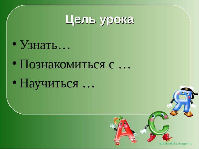 Цель урока Узнать… Познакомиться с … Научиться … http://lara3172.blogspot.ru/