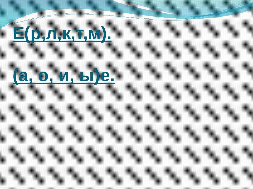Е(р,л,к,т,м). (а, о, и, ы)е.