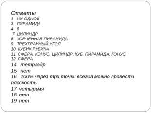 Ответы 1 НИ ОДНОЙ 3 ПИРАМИДА 4 8 7 ЦИЛИНДР 8 УСЕЧЕННАЯ ПИРАМИДА 9 ТРЕХГРАННЫЙ