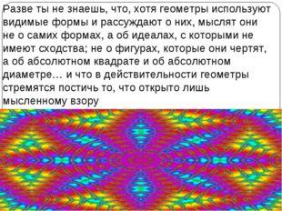 Разве ты не знаешь, что, хотя геометры используют видимые формы и рассуждают