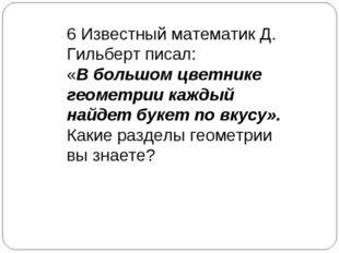 6 Известный математик Д. Гильберт писал: «В большом цветнике геометрии каждый