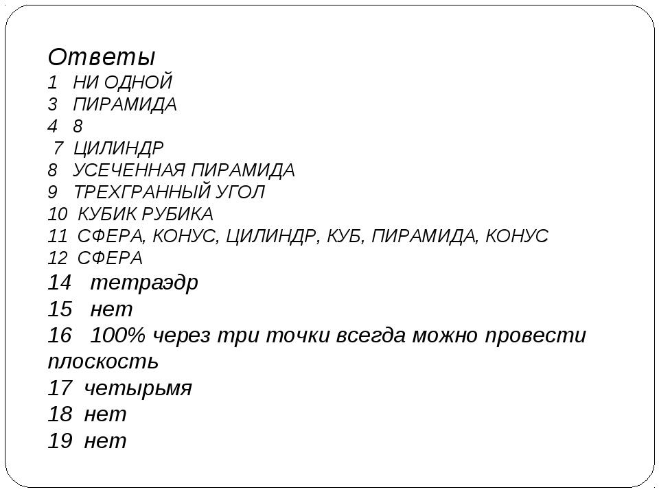 Ответы 1 НИ ОДНОЙ 3 ПИРАМИДА 4 8 7 ЦИЛИНДР 8 УСЕЧЕННАЯ ПИРАМИДА 9 ТРЕХГРАННЫЙ...