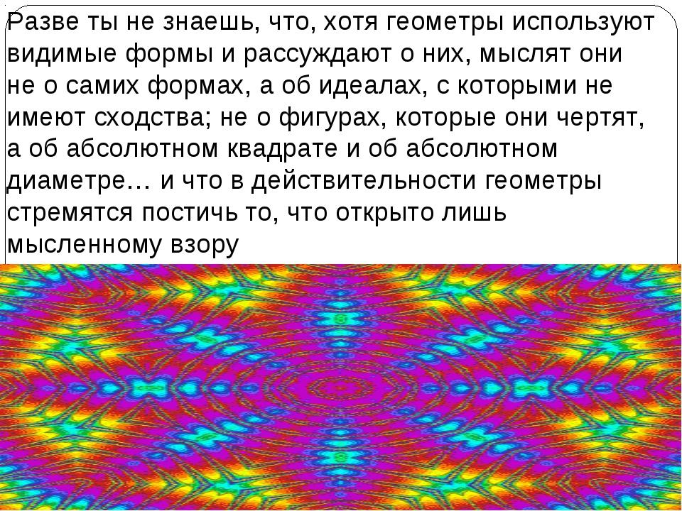 Разве ты не знаешь, что, хотя геометры используют видимые формы и рассуждают...