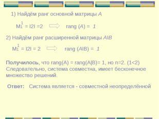 1) Найдём ранг основной матрицы А Μ1 = Ι2Ι =2 1 rang (A) = 1 2) Найдём ранг р