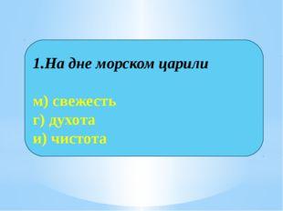 1.На дне морском царили м) свежесть г) духота и) чистота