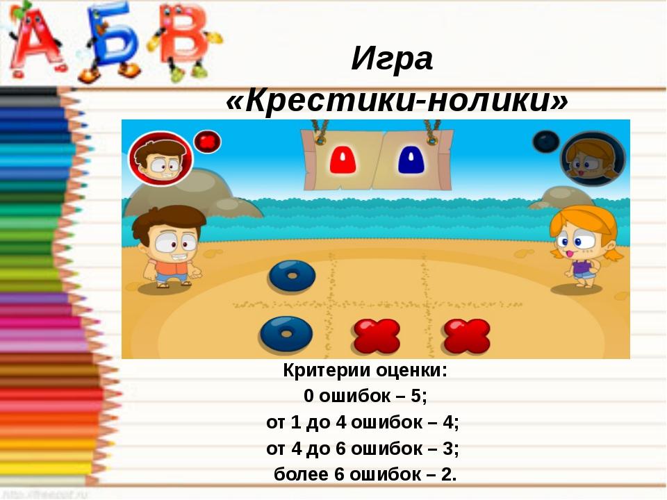 Игра «Крестики-нолики» Критерии оценки: 0 ошибок – 5; от 1 до 4 ошибок – 4; о...