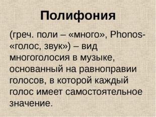 Полифония (греч. поли – «много», Phonos- «голос, звук») – вид многоголосия в