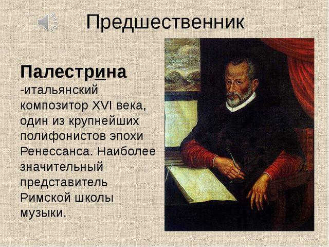 Предшественник Палестрина -итальянский композитор XVI века, один из крупнейши...